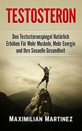 Testosteron: Den Testosteronspiegel Natürlich Erhöhen: Für Mehr Muskeln, Mehr Energie und Ihre Sexuelle Gesundheit - 1